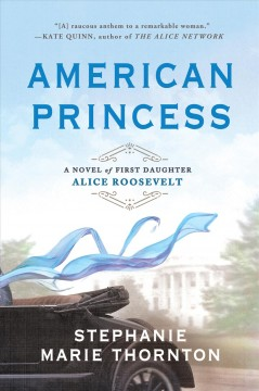 American princess : a novel of first daughter Alice Roosevelt / Stephanie Marie Thornton.