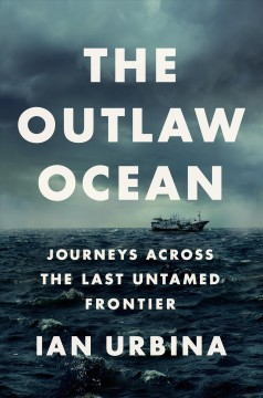 The outlaw ocean : journeys across the last untamed frontier / by Ian Urbina. - by Ian Urbina.