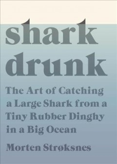 Shark drunk : the art of catching a large shark from a tiny rubber dinghy in a big ocean / Morten Strøksnes ; translated from the Norwegian by Tiina Nunnally. - Morten Strøksnes ; translated from the Norwegian by Tiina Nunnally.