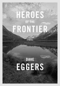 Heroes of the frontier : a novel / Dave Eggers.
