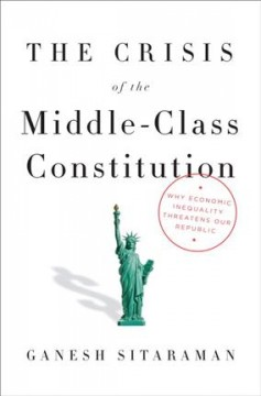 The crisis of the middle class constitution : why economic inequality threatens our Republic / Ganesh Sitaraman.