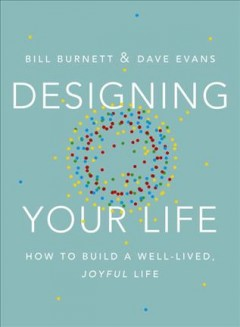 Designing your life : how to build a well-lived, joyful life / Bill Burnett and Dave Evans.