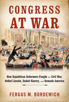 Congress at war : how Republican reformers fought the Civil War, defied Lincoln, ended slavery, and remade America / Fergus M. Bordewich. - Fergus M. Bordewich.