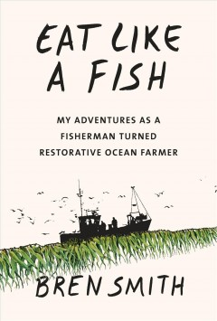 Eat like a fish : my adventures as a fisherman turned restorative ocean farmer / Bren Smith.