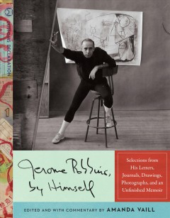 Jerome Robbins, by himself : selections from his letters, journals, drawings, photographs, and an unfinished memoir / edited and with commentary by Amanda Vaill.