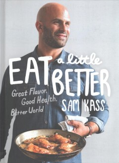 Eat a little better : great flavor, good health, better world / Sam Kass ; photographs by Aubrie Pick. - Sam Kass ; photographs by Aubrie Pick.