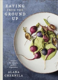 Eating from the ground up : recipes for simple, perfect vegetables / Alana Chernila ; photographs by Johnny Autry. - Alana Chernila ; photographs by Johnny Autry.