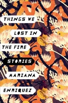 Things we lost in the fire : stories / Mariana Enriquez ; translated by Megan McDowell.