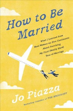 How to be married : what I learned from real women on five continents about surviving my first (really hard) year of marriage / Jo Piazza.