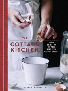 The cottage kitchen : cozy cooking in the English countryside / Marte Marie Forsberg ; photographs by Marte Marie Forsberg.