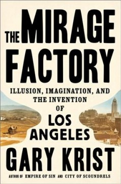 Mirage factory : illusion, imagination, and the invention of los angeles.