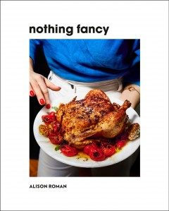 Nothing fancy : unfussy food for having people over / Alison Roman; photographs by Michael Graydon and Nikole Herriott.