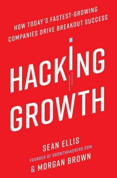 Hacking growth : how today's fastest-growing companies drive breakout success / Sean Ellis and Morgan Brown. - Sean Ellis and Morgan Brown.