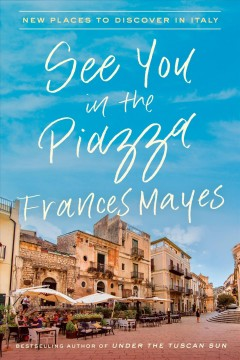 See you in the piazza : new places to discover in Italy / Frances Mayes.