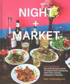 Night + Market : delicious Thai food to facilitate drinking and fun-having amongst friends / Kris Yenbamroong ; photographs by Marcus Nilsson. - Kris Yenbamroong ; photographs by Marcus Nilsson.