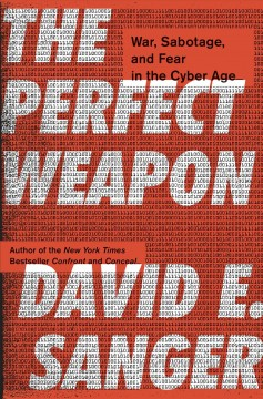 The perfect weapon : war, sabotage, and fear in the cyber age / David E. Sanger. - David E. Sanger.
