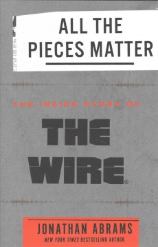 All the pieces matter : the inside story of The Wire / Jonathan Abrams.