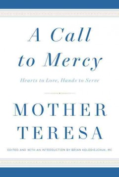 A call to mercy : hearts to love, hands to serve / Mother Teresa ; compiled and with a preface and introduction by Brian Kolodiejchuk, MC.