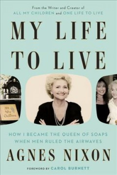 My life to live : how I became the queen of soaps when men ruled the airwaves / Agnes Nixon.