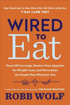 Wired to eat : turn off cravings, rewire your appetite for weight loss, and determine the foods that work for you / Robb Wolf. - Robb Wolf.