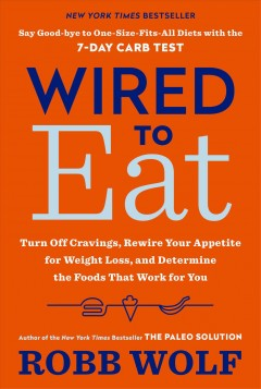 Wired to eat : turn off cravings, rewire your appetite for weight loss, and determine the foods that work for you / Robb Wolf.