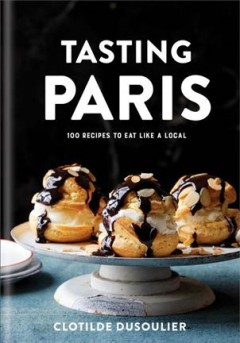 Tasting Paris : 100 recipes to eat like a local / Clotilde Dusoulier.