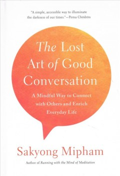 The lost art of good conversation : a mindful way to connect with others and enrich everyday life / Sakyong Mipham. - Sakyong Mipham.