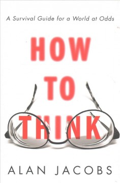 How to think : a survival guide for a world at odds / Alan Jacobs.