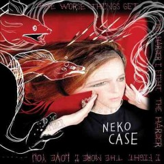 The worse things get, the harder I fight, the harder I fight, the more I love you /  Neko Case. - Neko Case.