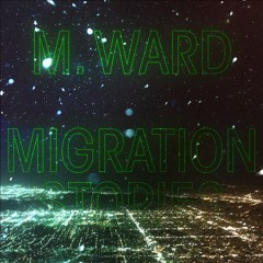 Migration Stories /  M. Ward.