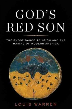 God's red son : the Ghost Dance religion and the making of modern America / Louis S. Warren.