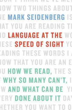 Language at the speed of sight : how we read, why so many can't, and what can be done about it / Mark Seidenberg.