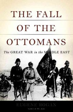 The fall of the Ottomans : the Great War in the Middle East / Eugene Rogan.