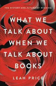 What we talk about when we talk about books : the history and future of reading / Leah Price. - Leah Price.