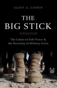 The big stick : the limits of soft power & the necessity of military force / Eliot A. Cohen.