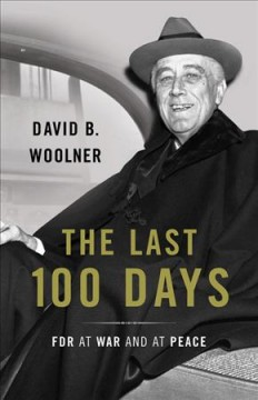 The last 100 days : FDR at war and at peace / David B. Woolner.