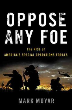 Oppose any foe : the rise of America's Special Operations Forces / Mark Moyar. - Mark Moyar.