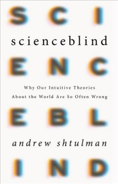 Scienceblind : why our intuitive theories about the world are so often wrong / Andrew Shtulman. - Andrew Shtulman.