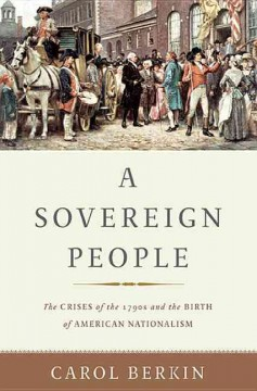 A sovereign people : the crises of the 1790s and the birth of American nationalism / Carol Berkin. - Carol Berkin.
