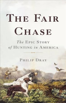 The fair chase : the epic story of hunting in America / Philip Dray.
