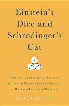 Einstein's dice and Schrödinger's cat : how two great minds battled quantum randomness to create a unified theory of physics / Paul Halpern, PhD.