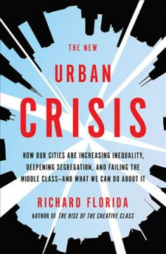 The new urban crisis : how our cities are increasing inequality, deepening segregation, and failing the middle class-- and what we can do about it / Richard Florida.