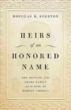 Heirs of an honored name : the decline of the Adams family and the rise of modern America / Douglas Egerton.