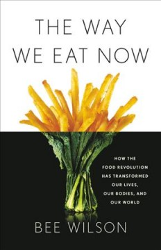 The way we eat now : how the food revolution has transformed our lives, our bodies, and our world / Bee Wilson.