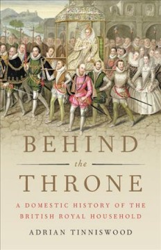 Behind the throne : a domestic history of the British royal household / Adrian Tinniswood. - Adrian Tinniswood.