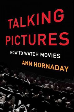 Talking pictures : how to watch movies / Ann Hornaday.