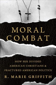Moral combat : how sex divided American Christians and fractured American politics / R. Marie Griffith.