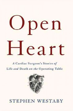 Open heart : a cardiac surgeon's stories of life and death on the operating table / Stephen Westaby.
