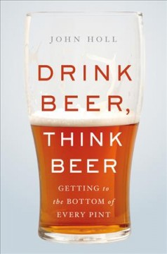 Drink beer, think beer : getting to the bottom of every pint / John Holl. - John Holl.