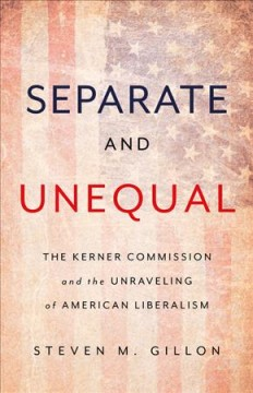 Separate and unequal : the Kerner Commission and the unraveling of American liberalism / Steven M. Gillon.